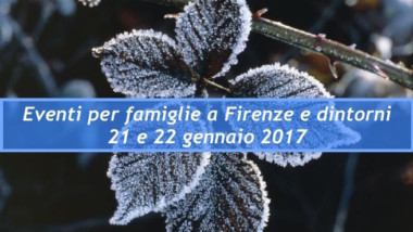 Eventi per famiglie a Firenze 21 e 22 gennaio 2017
